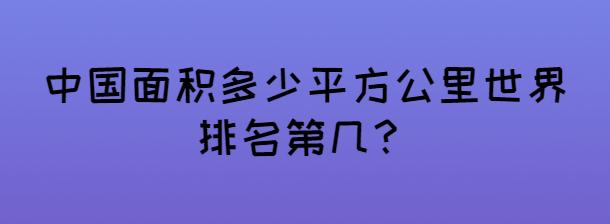 中國面積多少平方公里世界排名第幾?