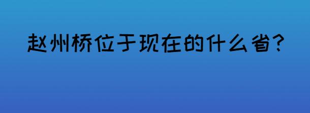 趙州橋位于現在的什么省?