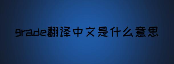 grade翻譯中文是什么意思