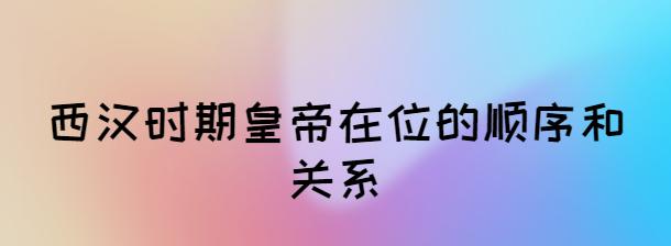 西漢時期皇帝在位的順序和關系
