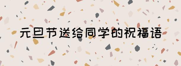 2021年元旦节送给同学的祝福语