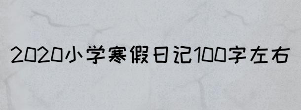 2020小學寒假日記100字左右